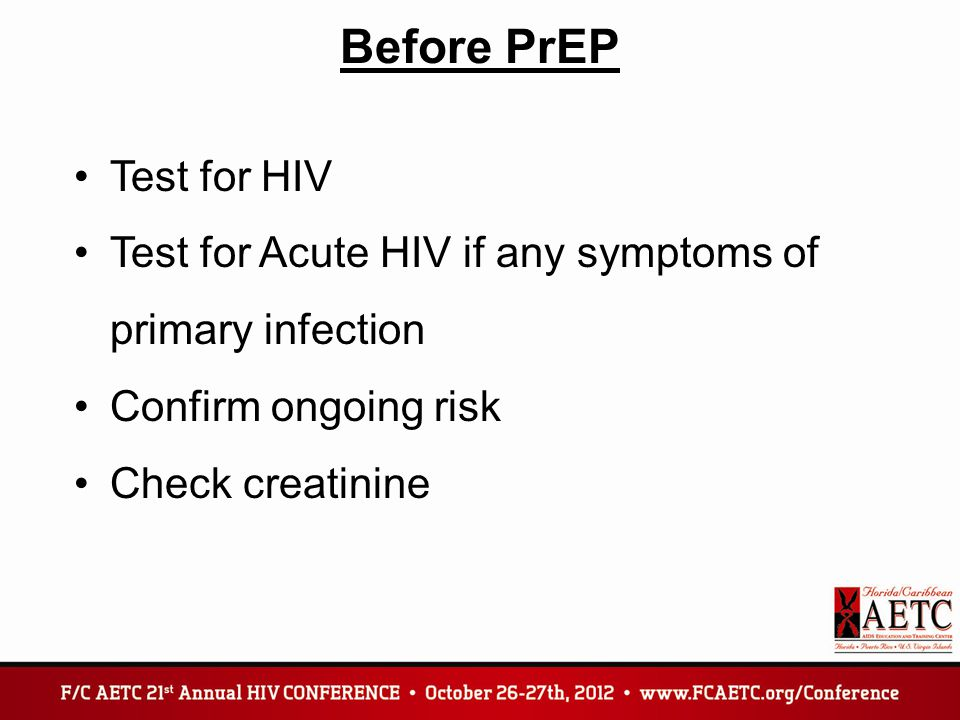Before PrEP Test for HIV Test for Acute HIV if any symptoms of primary infection Confirm ongoing risk Check creatinine