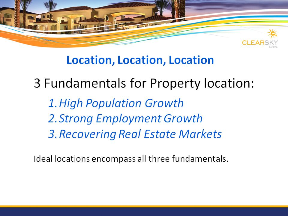 Location, Location, Location 3 Fundamentals for Property location: 1.High Population Growth 2.Strong Employment Growth 3.Recovering Real Estate Market
