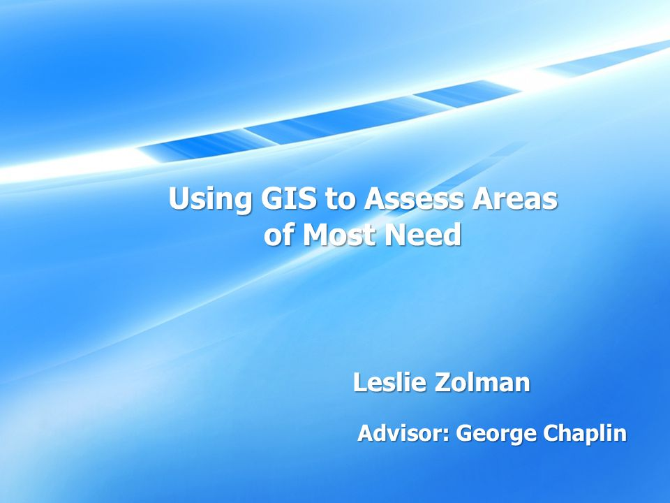Leslie Zolman Advisor: George Chaplin Using GIS to Assess Areas of Most Need