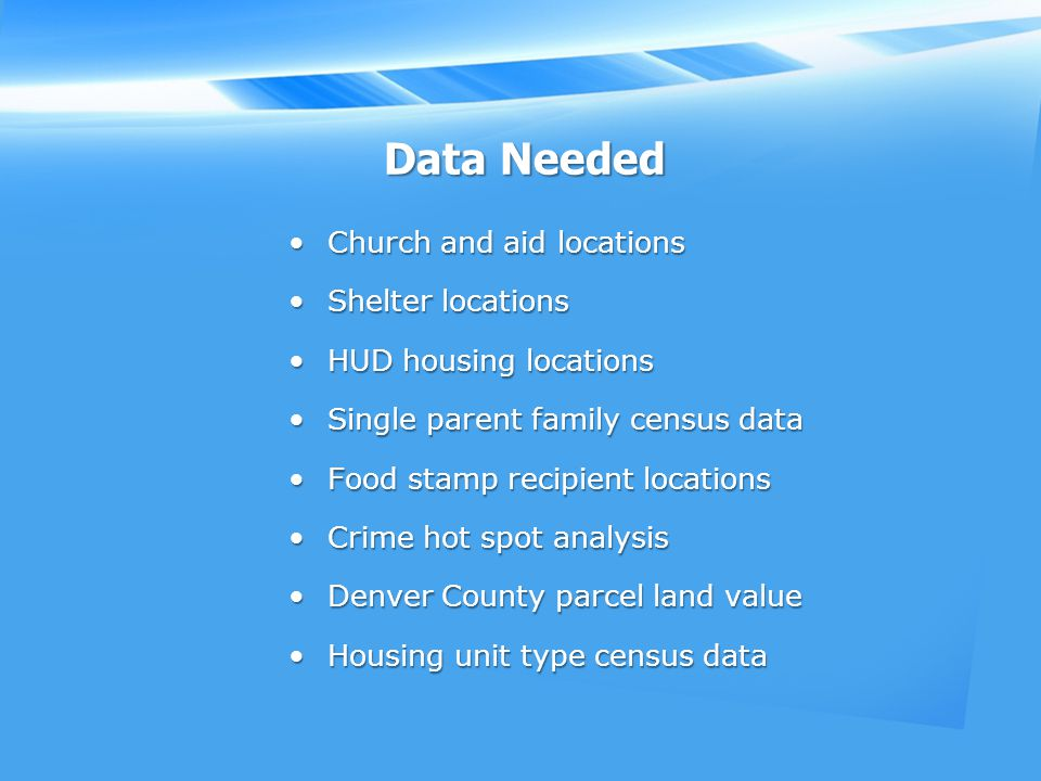 Data Needed Church and aid locationsChurch and aid locations Shelter locationsShelter locations HUD housing locationsHUD housing locations Single parent family census dataSingle parent family census data Food stamp recipient locationsFood stamp recipient locations Crime hot spot analysisCrime hot spot analysis Denver County parcel land valueDenver County parcel land value Housing unit type census dataHousing unit type census data