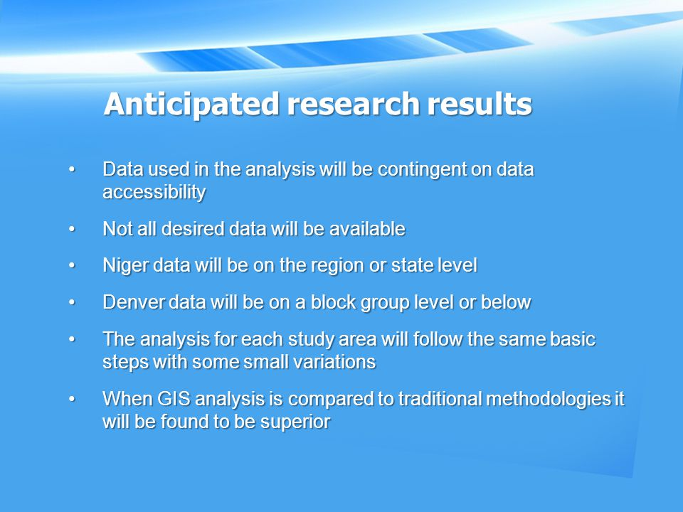 Anticipated research results Data used in the analysis will be contingent on data accessibilityData used in the analysis will be contingent on data accessibility Not all desired data will be availableNot all desired data will be available Niger data will be on the region or state levelNiger data will be on the region or state level Denver data will be on a block group level or belowDenver data will be on a block group level or below The analysis for each study area will follow the same basic steps with some small variationsThe analysis for each study area will follow the same basic steps with some small variations When GIS analysis is compared to traditional methodologies it will be found to be superiorWhen GIS analysis is compared to traditional methodologies it will be found to be superior