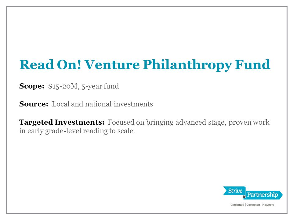 Read On! Venture Philanthropy Fund Scope: $15-20M, 5-year fund Source: Local and national investments Targeted Investments: Focused on bringing advanc