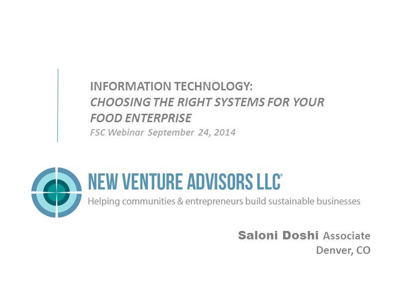 Saloni Doshi Associate Denver, CO INFORMATION TECHNOLOGY: CHOOSING THE RIGHT SYSTEMS FOR YOUR FOOD ENTERPRISE FSC Webinar September 24, 2014