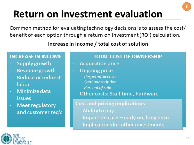 Return on investment evaluation 16 TOTAL COST OF OWNERSHIP -Acquisition price -Ongoing price Perpetual license SaaS subscription Percent of sale -Other costs: Staff time, hardware Cost and pricing implications -Ability to pay -Impact on cash – early on, long term -Implications for other investments INCREASE IN INCOME -Supply growth -Revenue growth -Reduce or redirect labor -Minimize data issues -Meet regulatory and customer req's Common method for evaluating technology decisions is to assess the cost/ benefit of each option through a return on investment (ROI) calculation.
