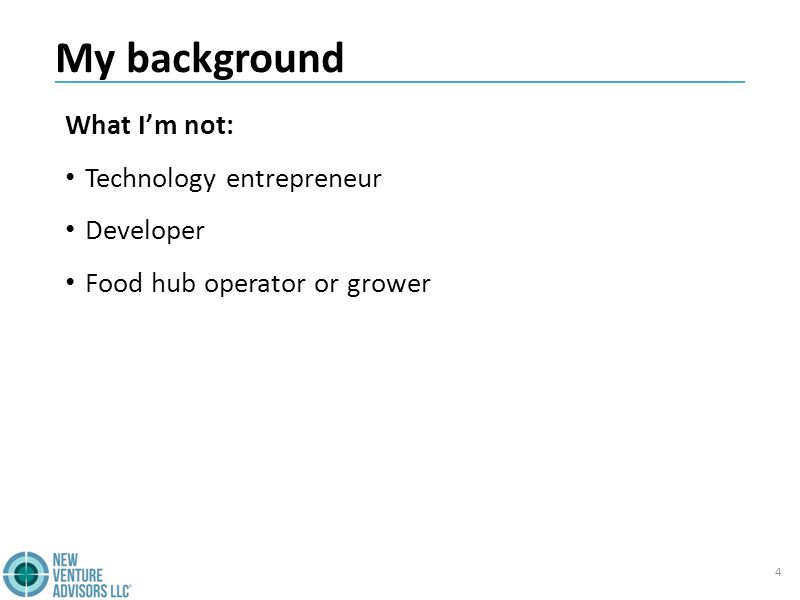 My background What I'm not: Technology entrepreneur Developer Food hub operator or grower 4