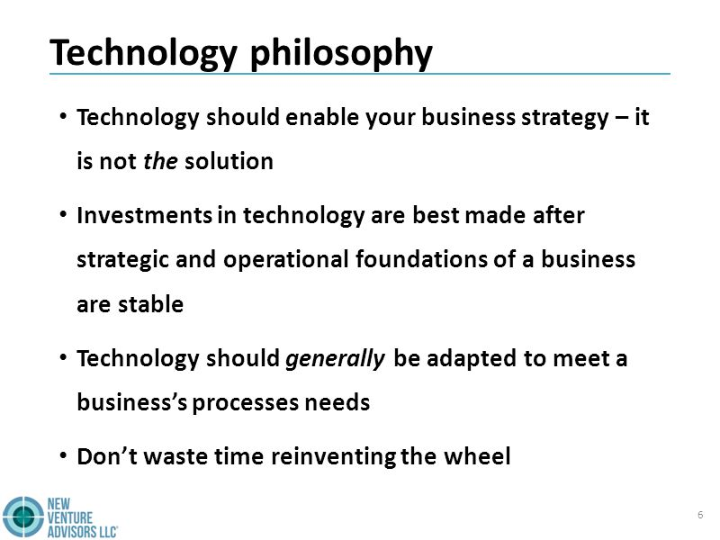 Technology philosophy Technology should enable your business strategy – it is not the solution Investments in technology are best made after strategic and operational foundations of a business are stable Technology should generally be adapted to meet a business's processes needs Don't waste time reinventing the wheel 6