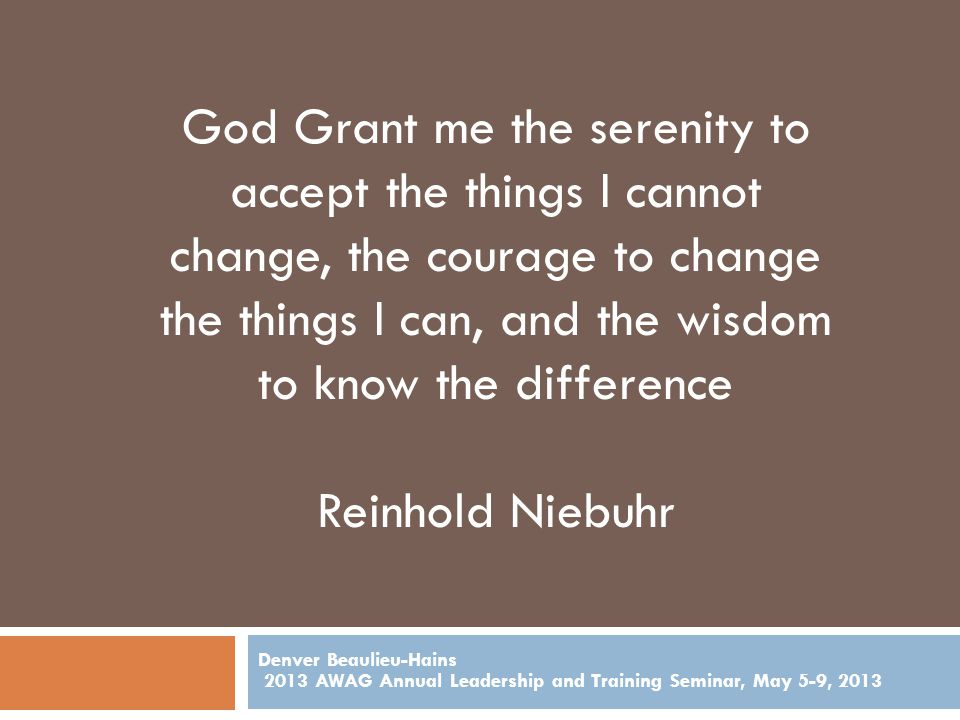 Denver Beaulieu-Hains 2013 AWAG Annual Leadership and Training Seminar, May 5-9, 2013 God Grant me the serenity to accept the things I cannot change, the courage to change the things I can, and the wisdom to know the difference Reinhold Niebuhr