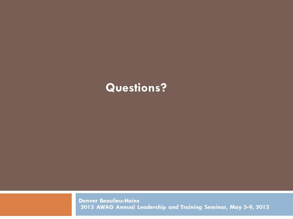 Denver Beaulieu-Hains 2013 AWAG Annual Leadership and Training Seminar, May 5-9, 2013 Questions?