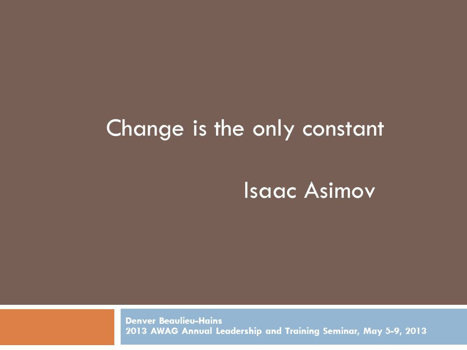 Denver Beaulieu-Hains 2013 AWAG Annual Leadership and Training Seminar, May 5-9, 2013 Change Model --- unfreezing-change-refreeze model states, change is a dynamic balance of forces working in opposing directions.