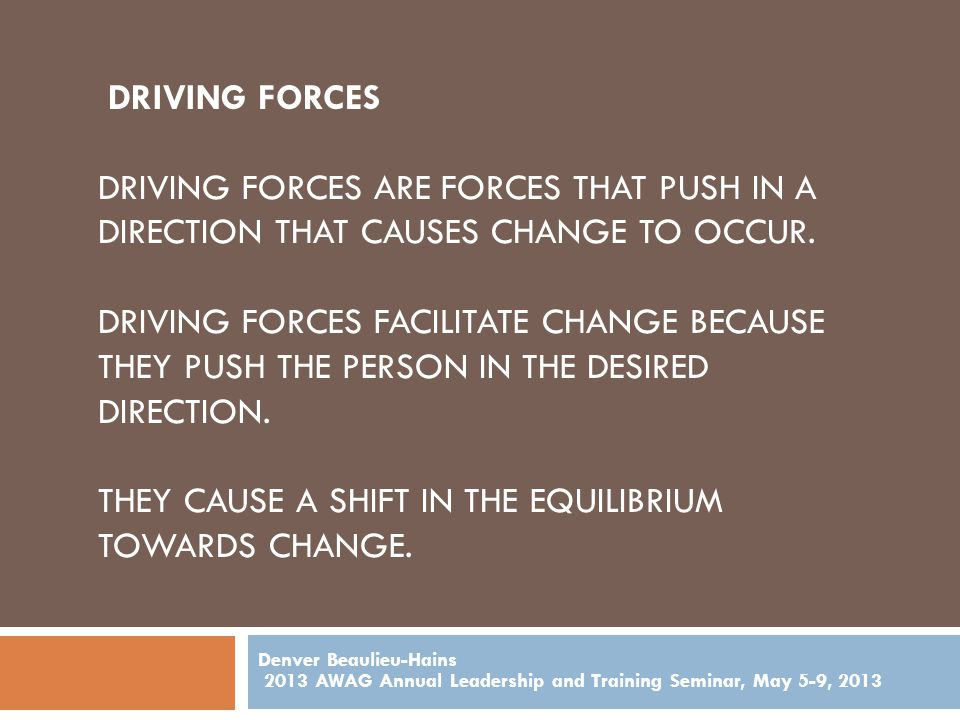 DRIVING FORCES DRIVING FORCES ARE FORCES THAT PUSH IN A DIRECTION THAT CAUSES CHANGE TO OCCUR.
