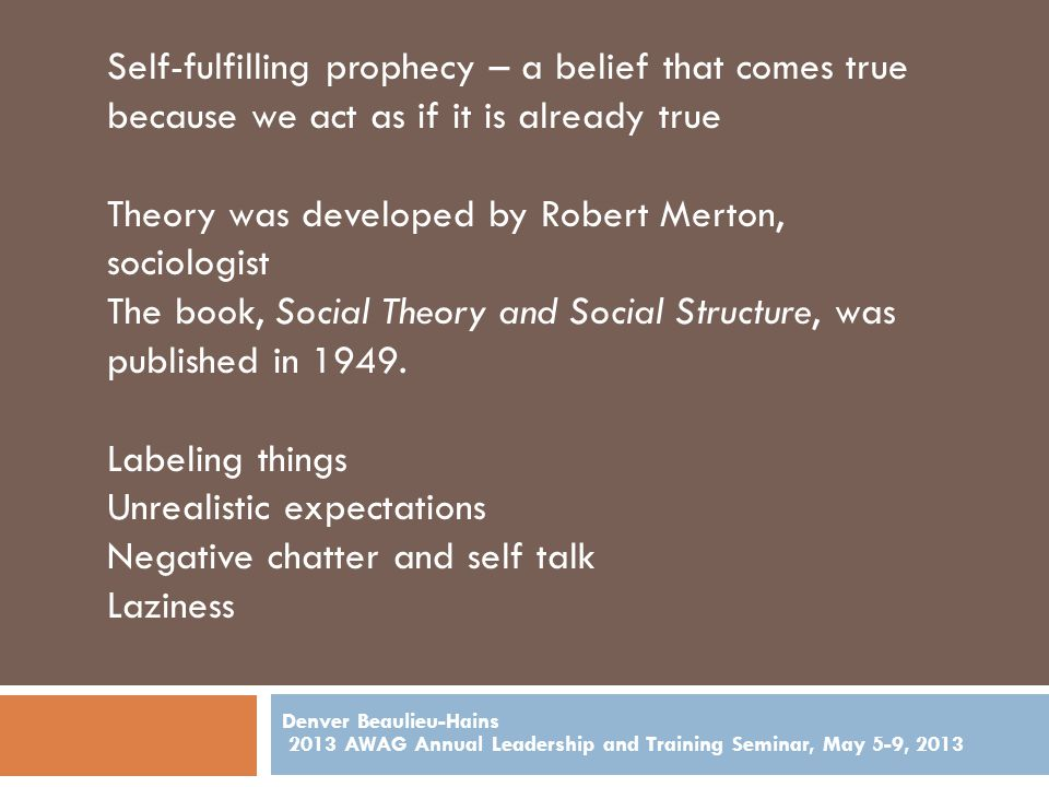 Denver Beaulieu-Hains 2013 AWAG Annual Leadership and Training Seminar, May 5-9, 2013 Self-fulfilling prophecy – a belief that comes true because we act as if it is already true Theory was developed by Robert Merton, sociologist The book, Social Theory and Social Structure, was published in 1949.