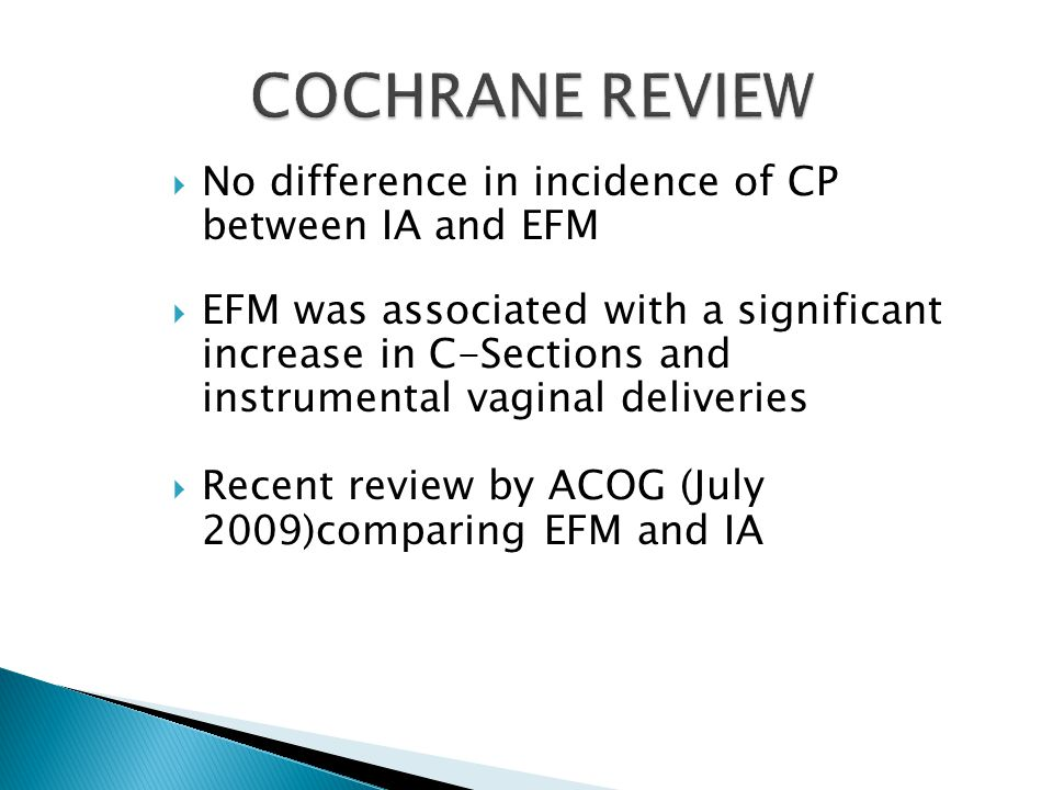  No difference in incidence of CP between IA and EFM  EFM was associated with a significant increase in C-Sections and instrumental vaginal deliveries  Recent review by ACOG (July 2009)comparing EFM and IA