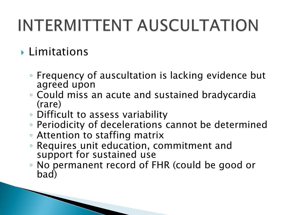  Limitations ◦ Frequency of auscultation is lacking evidence but agreed upon ◦ Could miss an acute and sustained bradycardia (rare) ◦ Difficult to assess variability ◦ Periodicity of decelerations cannot be determined ◦ Attention to staffing matrix ◦ Requires unit education, commitment and support for sustained use ◦ No permanent record of FHR (could be good or bad)