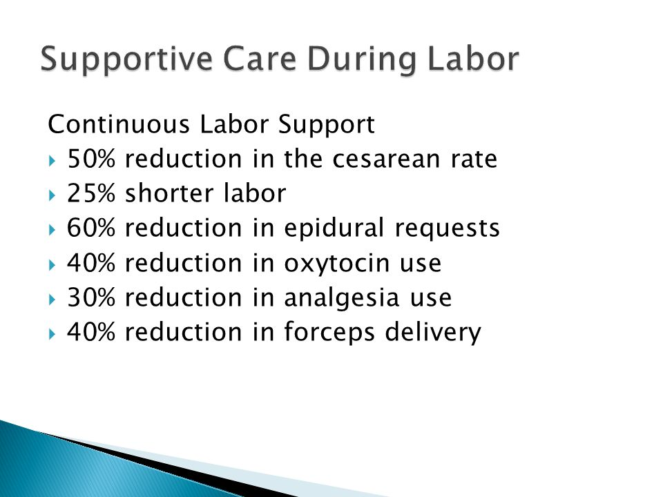 Continuous Labor Support  50% reduction in the cesarean rate  25% shorter labor  60% reduction in epidural requests  40% reduction in oxytocin use  30% reduction in analgesia use  40% reduction in forceps delivery