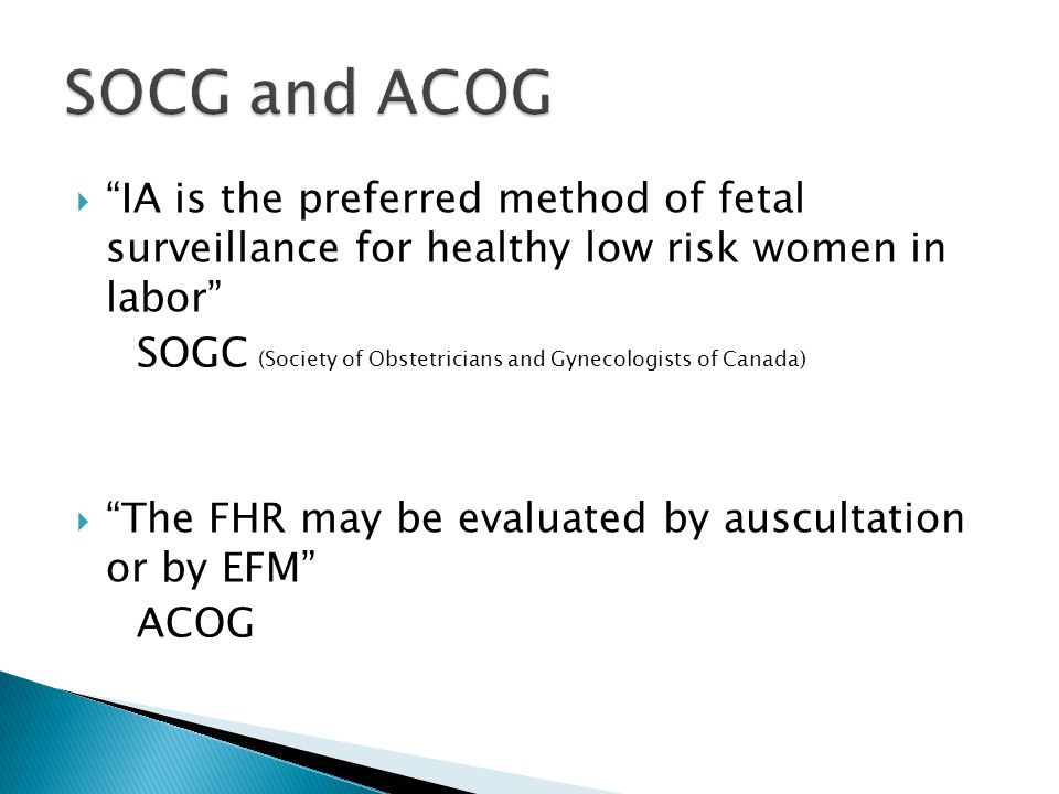  IA is the preferred method of fetal surveillance for healthy low risk women in labor SOGC (Society of Obstetricians and Gynecologists of Canada)  The FHR may be evaluated by auscultation or by EFM ACOG