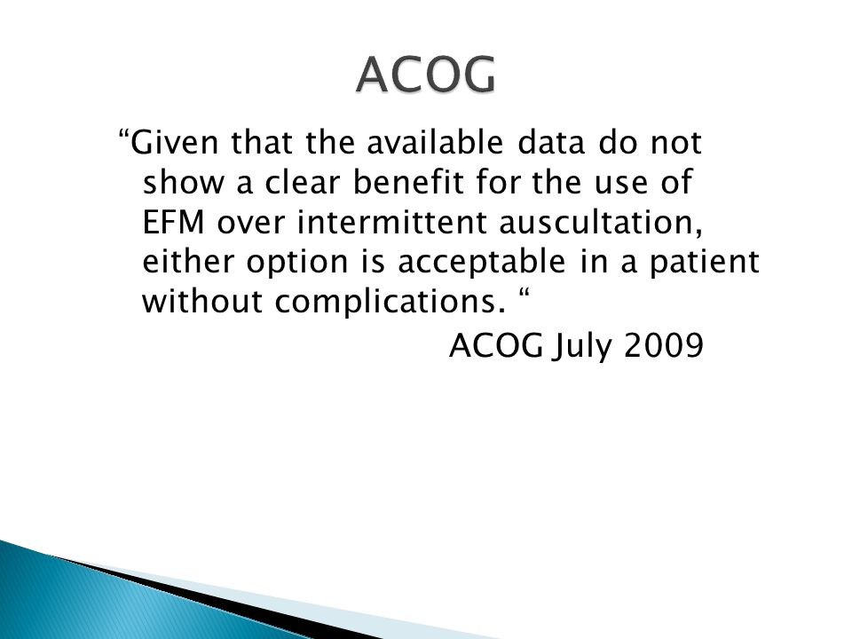 Given that the available data do not show a clear benefit for the use of EFM over intermittent auscultation, either option is acceptable in a patient without complications.