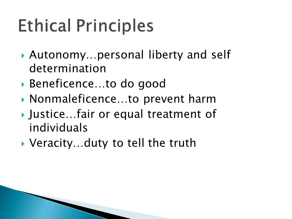  Autonomy…personal liberty and self determination  Beneficence…to do good  Nonmaleficence…to prevent harm  Justice…fair or equal treatment of individuals  Veracity…duty to tell the truth