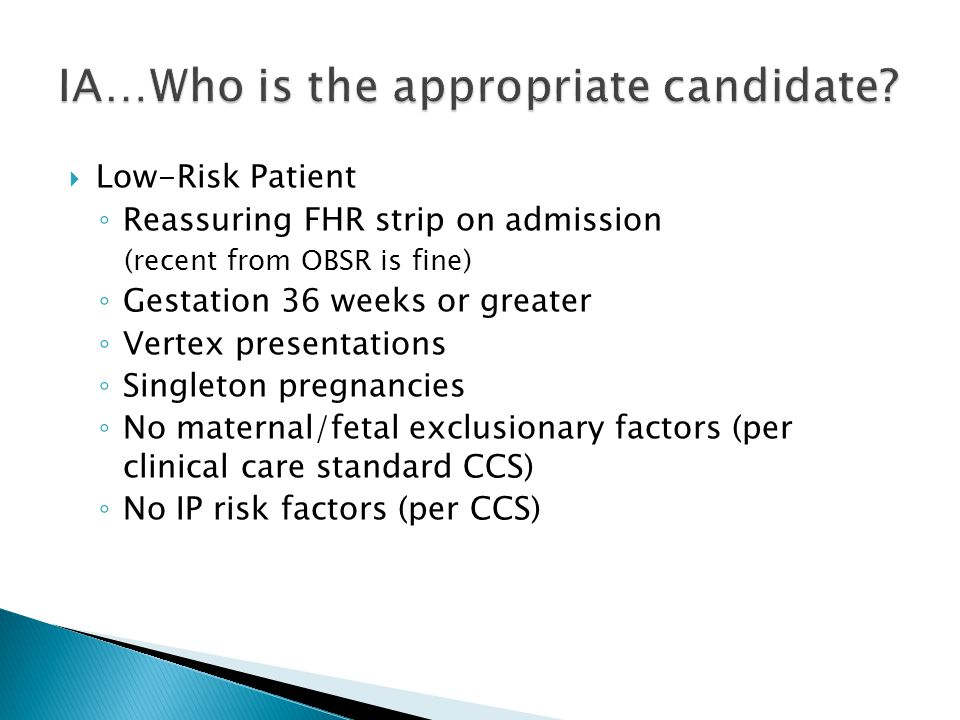  Low-Risk Patient ◦ Reassuring FHR strip on admission (recent from OBSR is fine) ◦ Gestation 36 weeks or greater ◦ Vertex presentations ◦ Singleton pregnancies ◦ No maternal/fetal exclusionary factors (per clinical care standard CCS) ◦ No IP risk factors (per CCS)