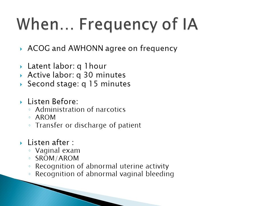  ACOG and AWHONN agree on frequency  Latent labor: q 1hour  Active labor: q 30 minutes  Second stage: q 15 minutes  Listen Before: ◦ Administration of narcotics ◦ AROM ◦ Transfer or discharge of patient  Listen after : ◦ Vaginal exam ◦ SROM/AROM ◦ Recognition of abnormal uterine activity ◦ Recognition of abnormal vaginal bleeding