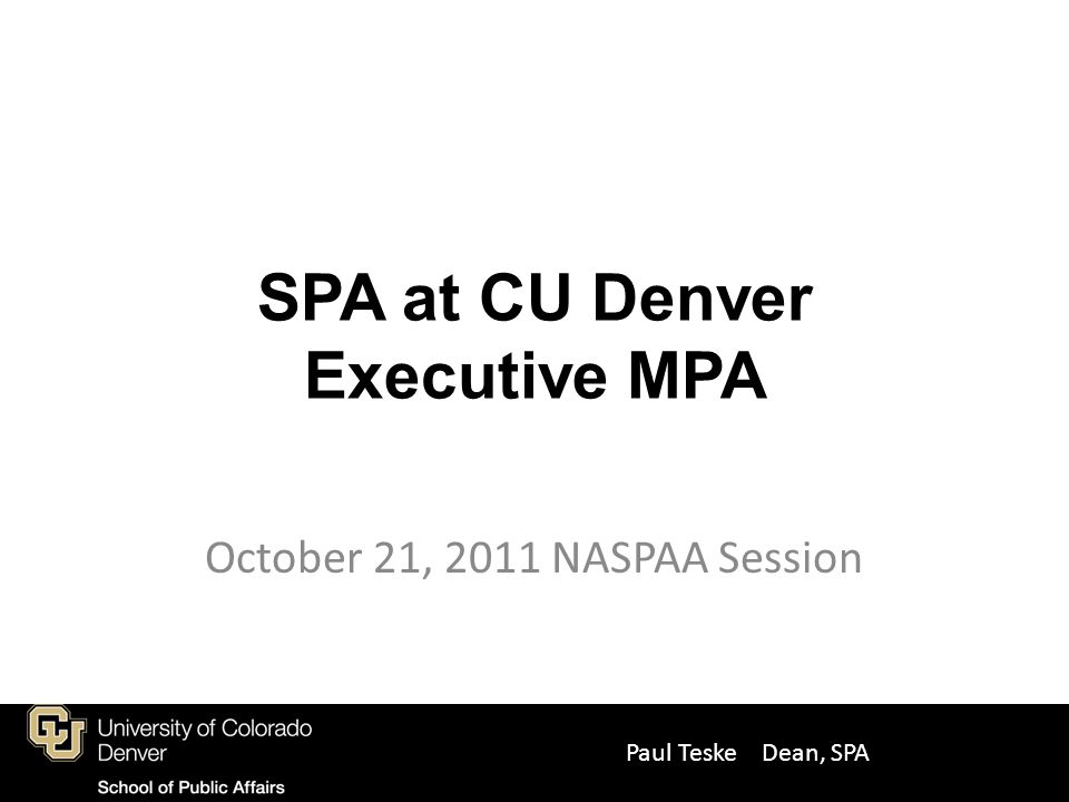 Past program 36 credit regular MPA Ex MPA has been non-cohort based, 30 credits (Execs are excused from 2 core classes, based upon their 10+ years of real world learning experience) – 2 special leadership classes have been offered by Western Management Development Center at Denver's Federal Center These are expensive classes (about $6K), but typically paid by federal government for participants Not as good a deal for non-federal employee Ex MPAs Paul Teske, Dean SPA