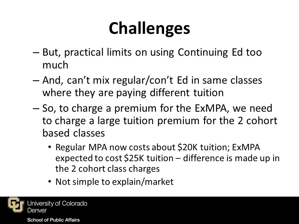 Challenges – But, practical limits on using Continuing Ed too much – And, can't mix regular/con't Ed in same classes where they are paying different tuition – So, to charge a premium for the ExMPA, we need to charge a large tuition premium for the 2 cohort based classes Regular MPA now costs about $20K tuition; ExMPA expected to cost $25K tuition – difference is made up in the 2 cohort class charges Not simple to explain/market