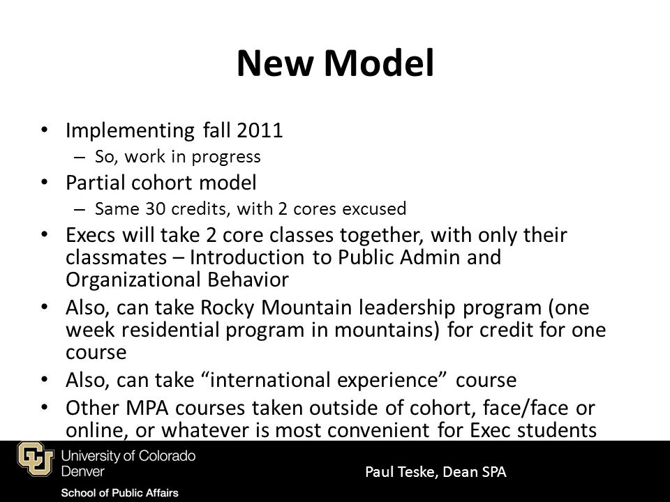 New Model Implementing fall 2011 – So, work in progress Partial cohort model – Same 30 credits, with 2 cores excused Execs will take 2 core classes together, with only their classmates – Introduction to Public Admin and Organizational Behavior Also, can take Rocky Mountain leadership program (one week residential program in mountains) for credit for one course Also, can take international experience course Other MPA courses taken outside of cohort, face/face or online, or whatever is most convenient for Exec students Paul Teske, Dean SPA
