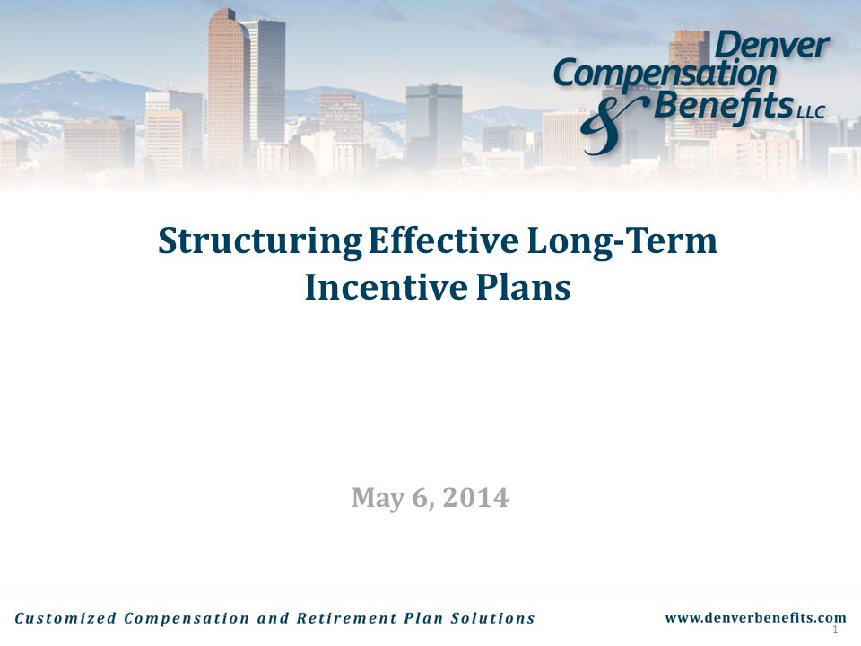 Structuring Effective Long-Term Incentive Plans May 6, 2014 1