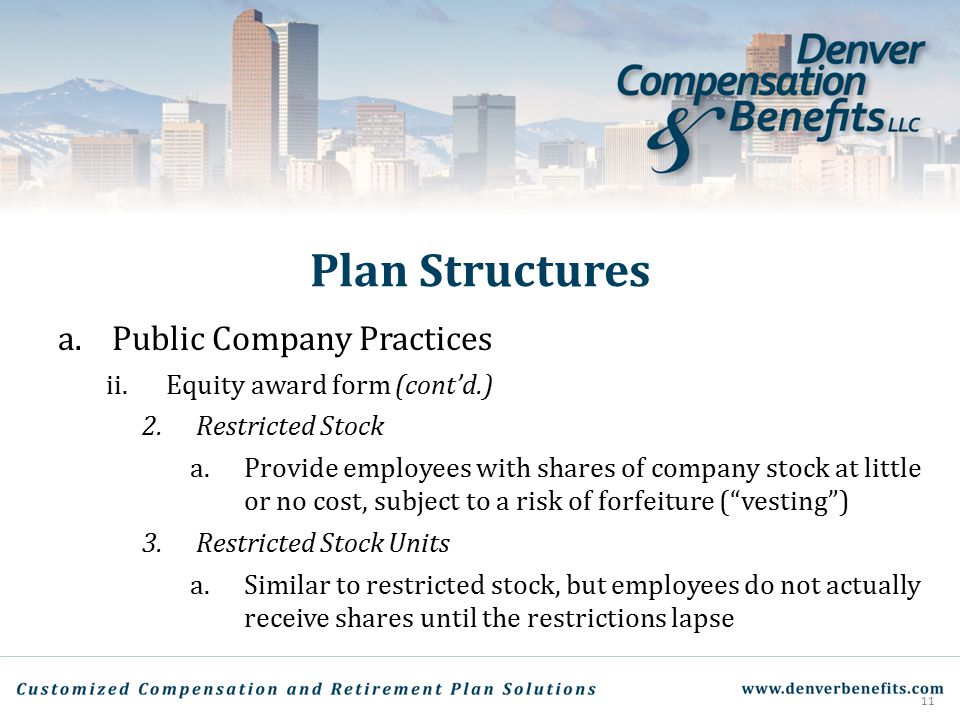 Plan Structures a.Public Company Practices ii.Equity award form (cont'd.) 2.Restricted Stock a.Provide employees with shares of company stock at littl