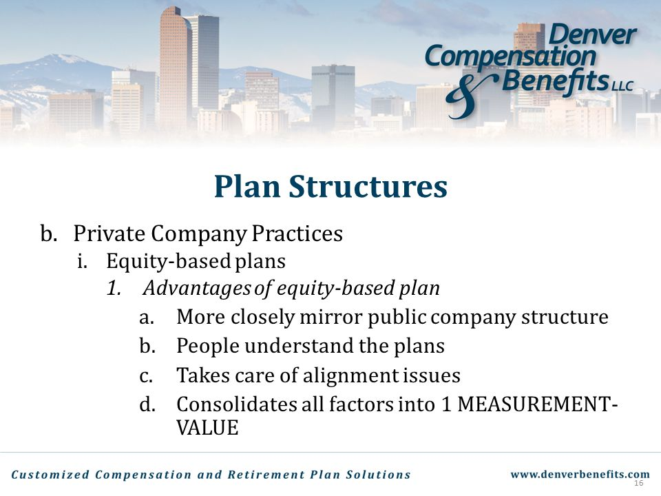 Plan Structures b.Private Company Practices i.Equity-based plans 1.Advantages of equity-based plan a.More closely mirror public company structure b.Pe