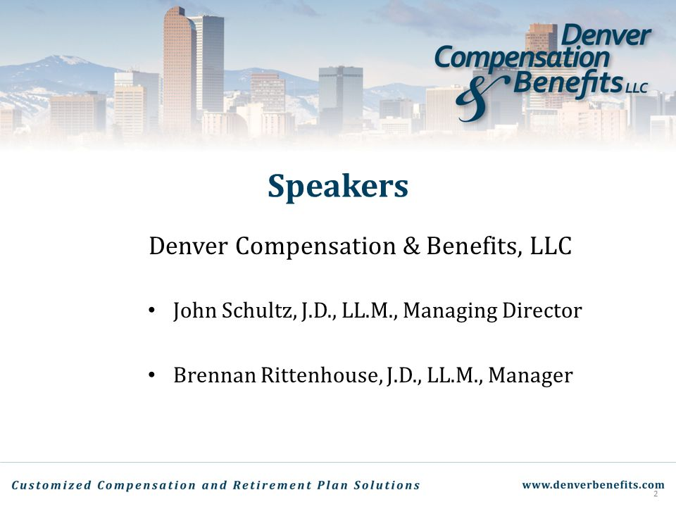 Speakers Denver Compensation & Benefits, LLC John Schultz, J.D., LL.M., Managing Director Brennan Rittenhouse, J.D., LL.M., Manager 2