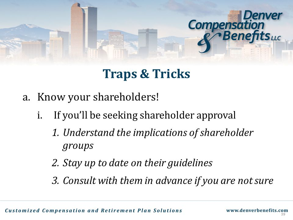 Traps & Tricks a.Know your shareholders! i.If you'll be seeking shareholder approval 1.Understand the implications of shareholder groups 2.Stay up to
