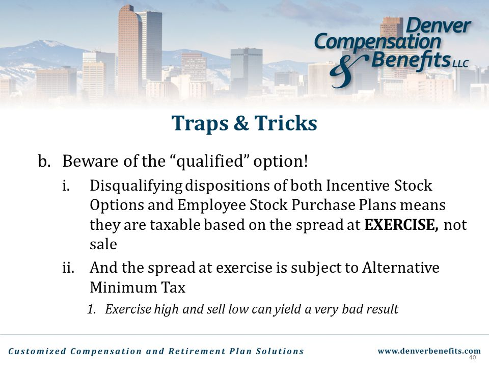 """Traps & Tricks b.Beware of the """"qualified"""" option! i.Disqualifying dispositions of both Incentive Stock Options and Employee Stock Purchase Plans mean"""