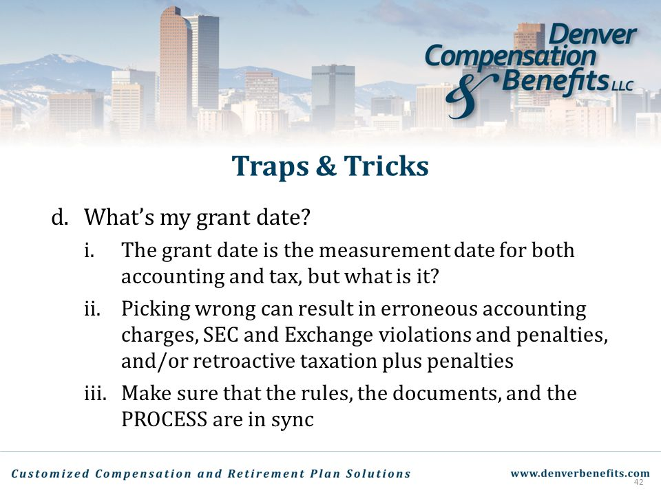 Traps & Tricks d. What's my grant date? i.The grant date is the measurement date for both accounting and tax, but what is it? ii.Picking wrong can res