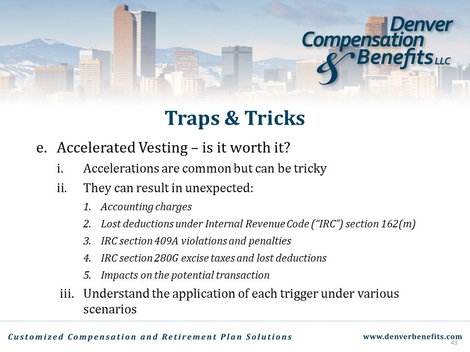 Traps & Tricks e. Accelerated Vesting – is it worth it? i.Accelerations are common but can be tricky ii.They can result in unexpected: 1.Accounting ch