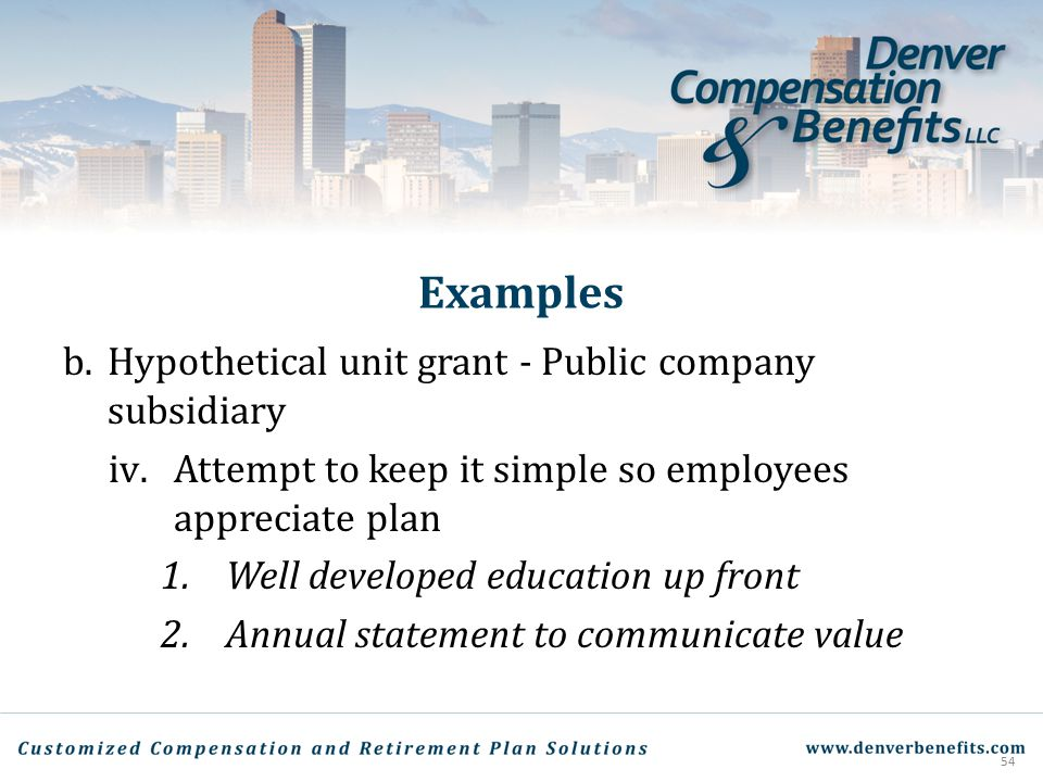 Examples b.Hypothetical unit grant - Public company subsidiary iv.Attempt to keep it simple so employees appreciate plan 1.Well developed education up