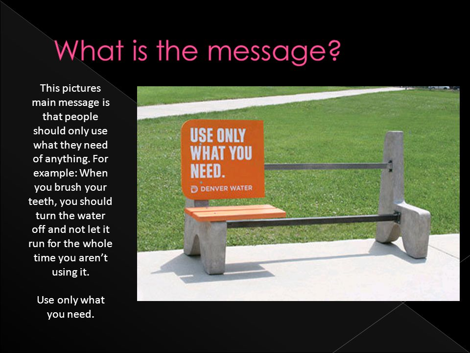 This pictures main message is that people should only use what they need of anything.