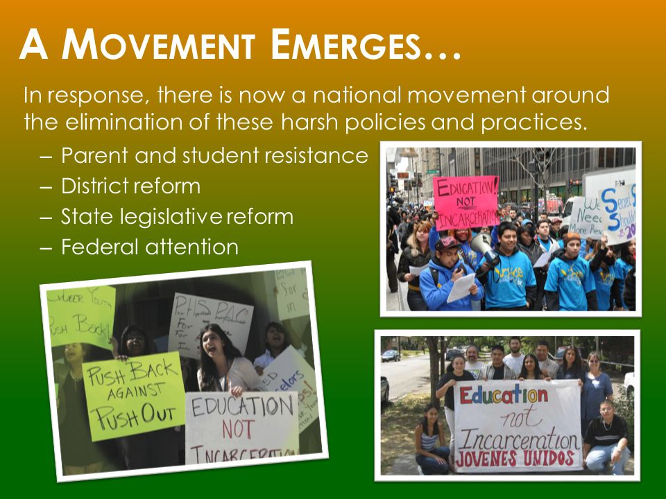 A M OVEMENT E MERGES … – Parent and student resistance – District reform – State legislative reform – Federal attention In response, there is now a national movement around the elimination of these harsh policies and practices.