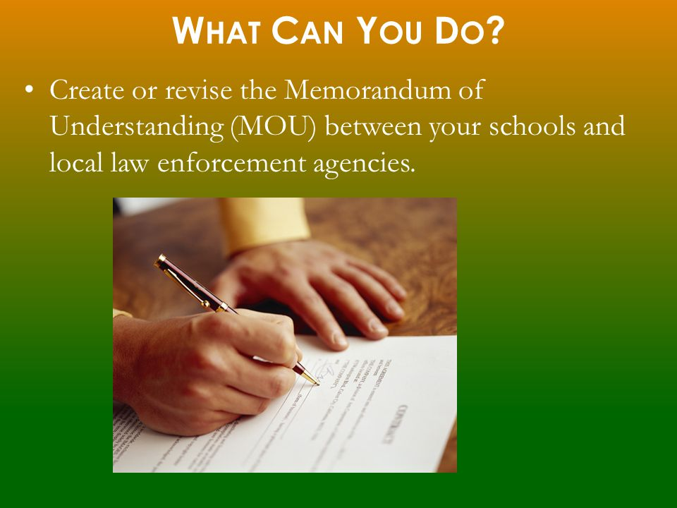 Create or revise the Memorandum of Understanding (MOU) between your schools and local law enforcement agencies. W HAT C AN Y OU D O ?