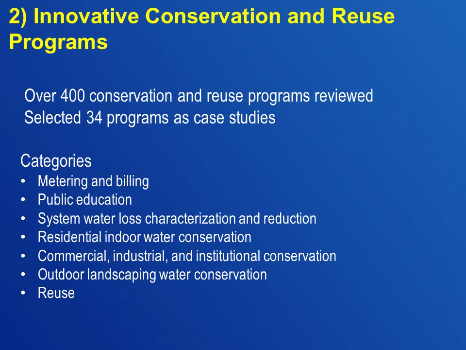 Categories Metering and billing Public education System water loss characterization and reduction Residential indoor water conservation Commercial, industrial, and institutional conservation Outdoor landscaping water conservation Reuse 2) Innovative Conservation and Reuse Programs Over 400 conservation and reuse programs reviewed Selected 34 programs as case studies