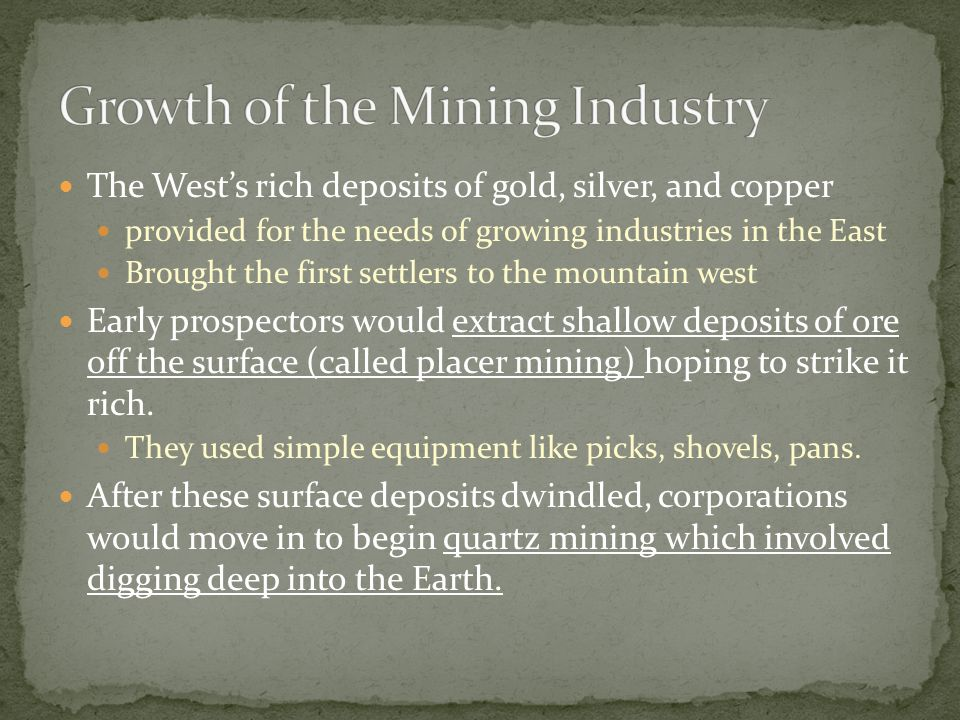 The West's rich deposits of gold, silver, and copper provided for the needs of growing industries in the East Brought the first settlers to the mountain west Early prospectors would extract shallow deposits of ore off the surface (called placer mining) hoping to strike it rich.