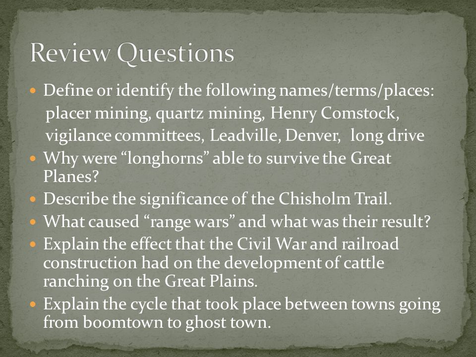 Define or identify the following names/terms/places: placer mining, quartz mining, Henry Comstock, vigilance committees, Leadville, Denver, long drive Why were longhorns able to survive the Great Planes.