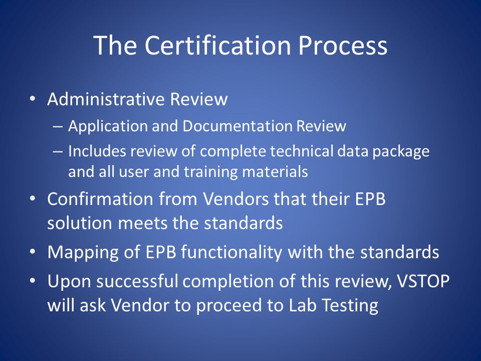 The Certification Process National Laboratory Testing – Functional Configuration Audit (FCA) – Telecommunications/Compliance Testing List of approved labs – Pro V & V Labs, Huntsville, AL – SLI Global Solutions, Denver, CO – Wyle Labs, Huntsville, AL VSTOP provides test data Standard Report Template Vendor pays lab fees