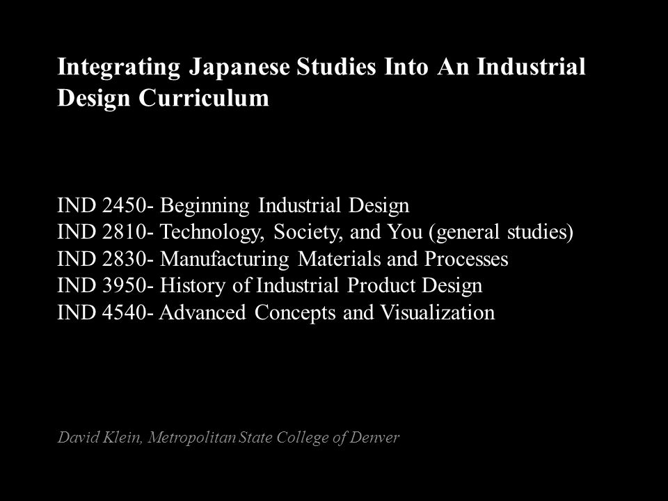 Integrating Japanese Studies Into An Industrial Design Curriculum IND 2450- Beginning Industrial Design IND 2810- Technology, Society, and You (general studies) IND 2830- Manufacturing Materials and Processes IND 3950- History of Industrial Product Design IND 4540- Advanced Concepts and Visualization David Klein, Metropolitan State College of Denver