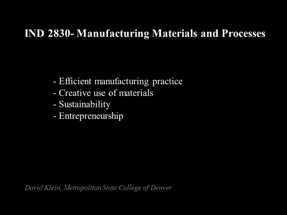 IND 2830- Manufacturing Materials and Processes - Efficient manufacturing practice - Creative use of materials - Sustainability - Entrepreneurship David Klein, Metropolitan State College of Denver