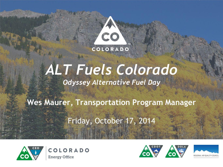 ALT Fuels Colorado Odyssey Alternative Fuel Day Wes Maurer, Transportation Program Manager Friday, October 17, 2014
