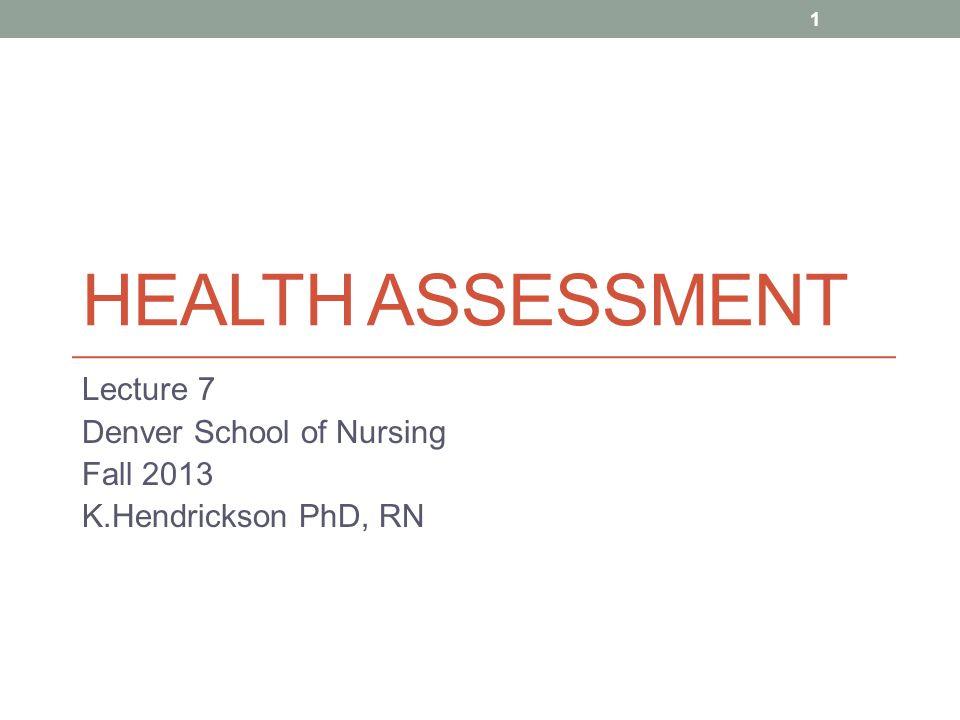 HEALTH ASSESSMENT Lecture 7 Denver School of Nursing Fall 2013 K.Hendrickson PhD, RN 1