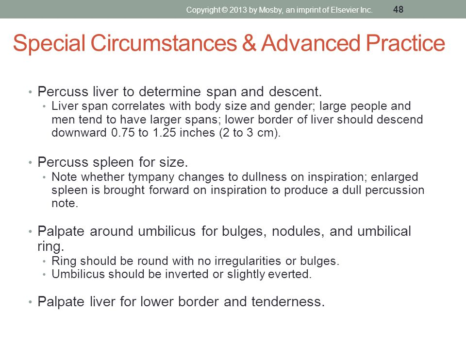 Special Circumstances & Advanced Practice Percuss liver to determine span and descent. Liver span correlates with body size and gender; large people a