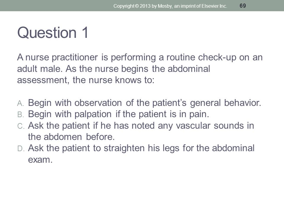 Question 1 A nurse practitioner is performing a routine check-up on an adult male. As the nurse begins the abdominal assessment, the nurse knows to: A