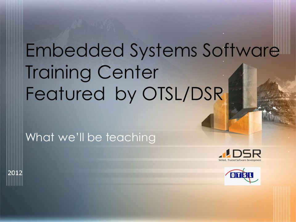 2012 Embedded Systems Software Training Center Featured by OTSL/DSR What we'll be teaching