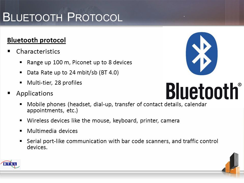 B LUETOOTH P ROTOCOL Bluetooth protocol  Characteristics  Range up 100 m, Piconet up to 8 devices  Data Rate up to 24 mbit/sb (BT 4.0)  Multi-tier, 28 profiles  Applications  Mobile phones (headset, dial-up, transfer of contact details, calendar appointments, etc.)  Wireless devices like the mouse, keyboard, printer, camera  Multimedia devices  Serial port-like communication with bar code scanners, and traffic control devices.